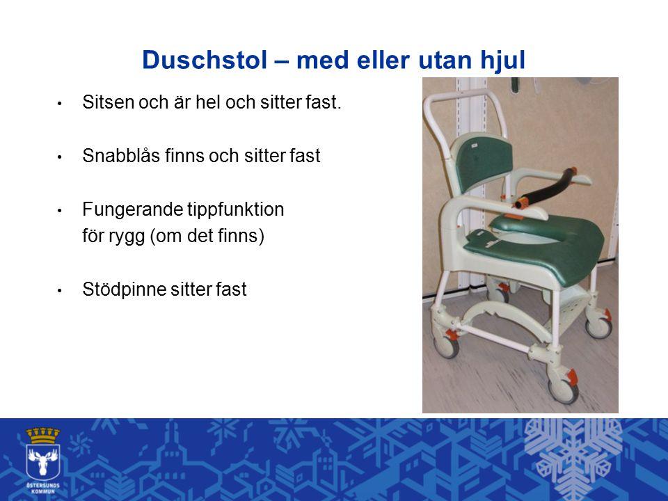 Duschstol – med eller utan hjul Sitsen och är hel och sitter fast. Snabblås finns och sitter fast Fungerande tippfunktion för rygg (om det finns) Stöd