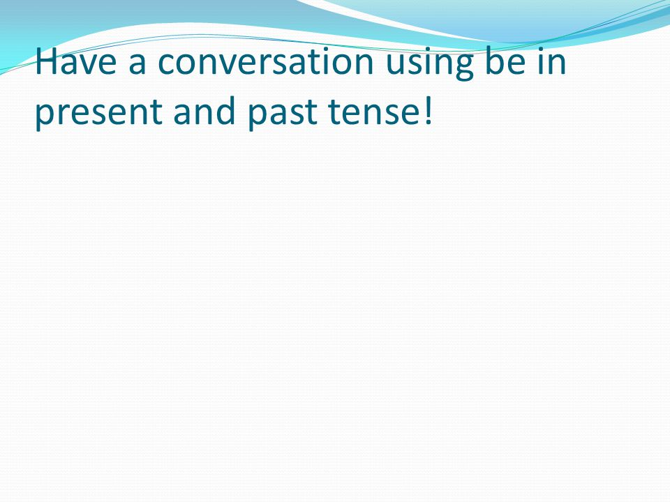 Have a conversation using be in present and past tense!