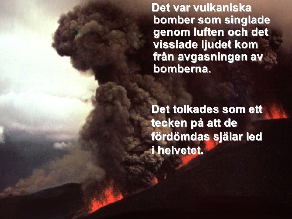 Det var vulkaniska bomber som singlade genom luften och det visslade ljudet kom från avgasningen av bomberna. Det var vulkaniska bomber som singlade g