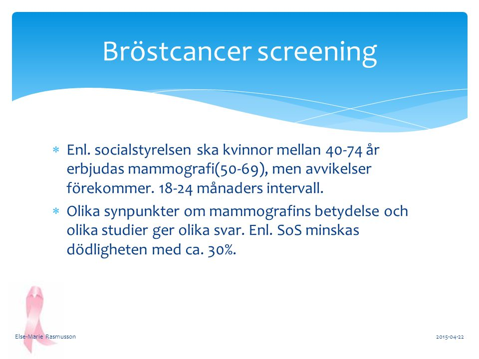  Enl. socialstyrelsen ska kvinnor mellan 40-74 år erbjudas mammografi(50-69), men avvikelser förekommer. 18-24 månaders intervall.  Olika synpunkter