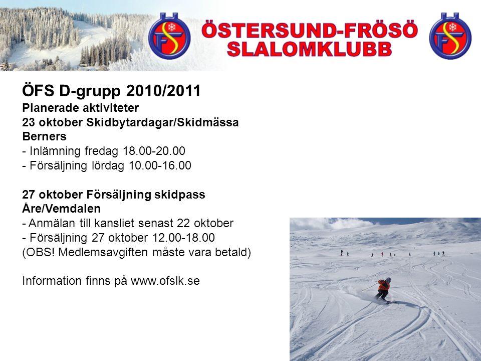 ÖFS D-grupp 2010/2011 Planerade aktiviteter 23 oktober Skidbytardagar/Skidmässa Berners - Inlämning fredag 18.00-20.00 - Försäljning lördag 10.00-16.00 27 oktober Försäljning skidpass Åre/Vemdalen - Anmälan till kansliet senast 22 oktober - Försäljning 27 oktober 12.00-18.00 (OBS.