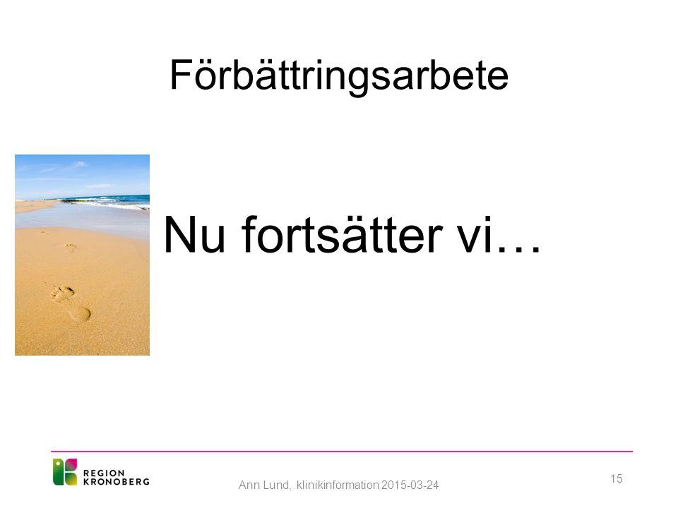 Förbättringsarbete Nu fortsätter vi… Ann Lund, klinikinformation 2015-03-24 15