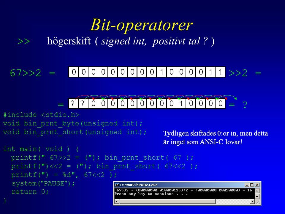 Bit-operatorer >> högerskift ( signed int, positivt tal ? ) 67>>2 = >>2 = == ? #include void bin_prnt_byte(unsigned int); void bin_prnt_short(unsigned