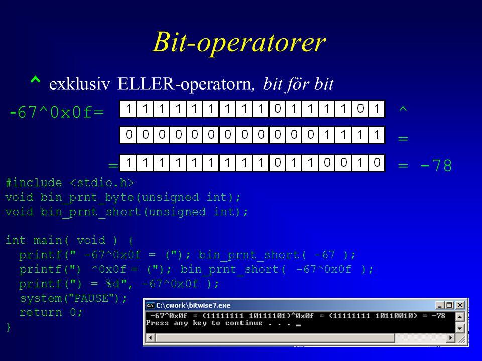 Bit-operatorer ^ exklusiv ELLER-operatorn, bit för bit - 67^0x0f= ^ = = = -78 #include void bin_prnt_byte(unsigned int); void bin_prnt_short(unsigned int); int main( void ) { printf( -67^0x0f = ( ); bin_prnt_short( -67 ); printf( ) ^0x0f = ( ); bin_prnt_short( -67^0x0f ); printf( ) = %d , -67^0x0f ); system( PAUSE ); return 0; }
