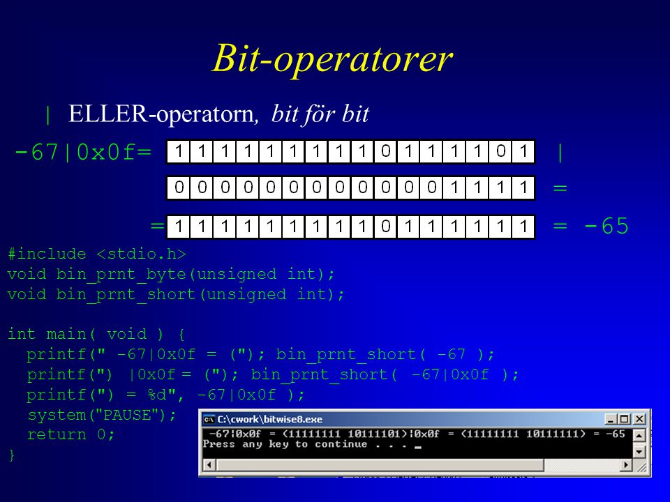 Bit-operatorer | ELLER-operatorn, bit för bit -67|0x0f= | = = = -65 #include void bin_prnt_byte(unsigned int); void bin_prnt_short(unsigned int); int