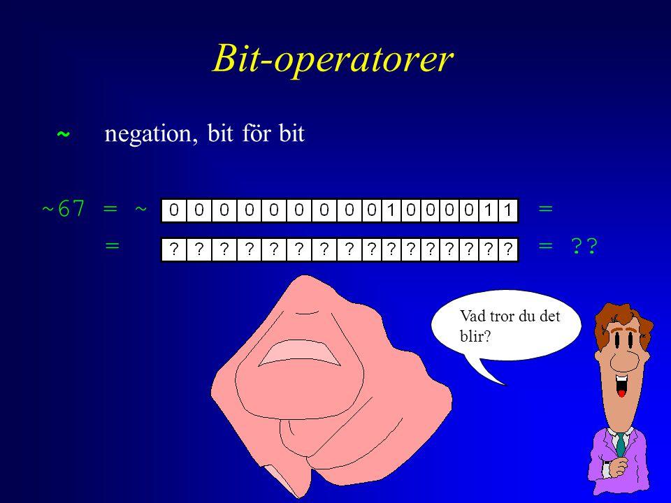 Bit-operatorer ~ negation, bit för bit ~67 = ~= == -68 #include void bin_prnt_byte(unsigned int); void bin_prnt_short(unsigned int); int main( void ) { printf( ~67 = ~( ); bin_prnt_short( 67 ); printf( ) = ( ); bin_prnt_short( ~67 ); printf( ) = %d , ~67 ); system( PAUSE ); return 0; } Se kurswebben för: bin_prnt_short()