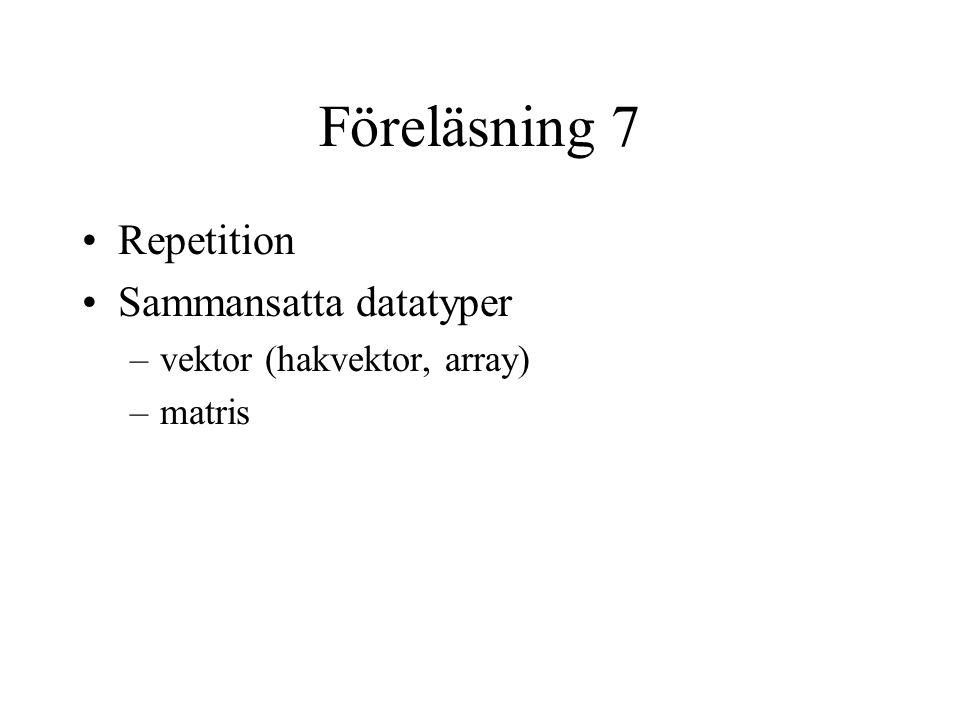 Föreläsning 7 Repetition Sammansatta datatyper –vektor (hakvektor, array) –matris