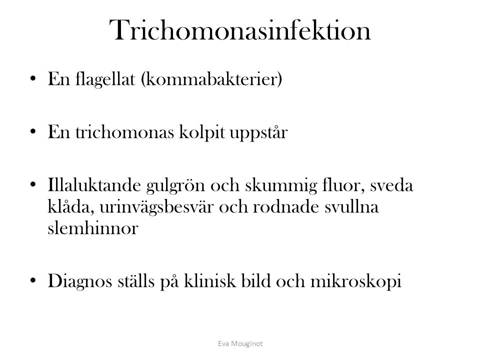 Trichomonasinfektion En flagellat (kommabakterier) En trichomonas kolpit uppstår Illaluktande gulgrön och skummig fluor, sveda klåda, urinvägsbesvär o