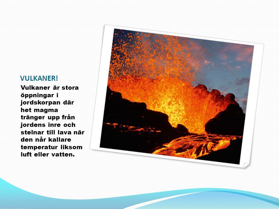 VULKANER! Vulkaner är stora öppningar i jordskorpan där het magma tränger upp från jordens inre och stelnar till lava när den når kallare temperatur l