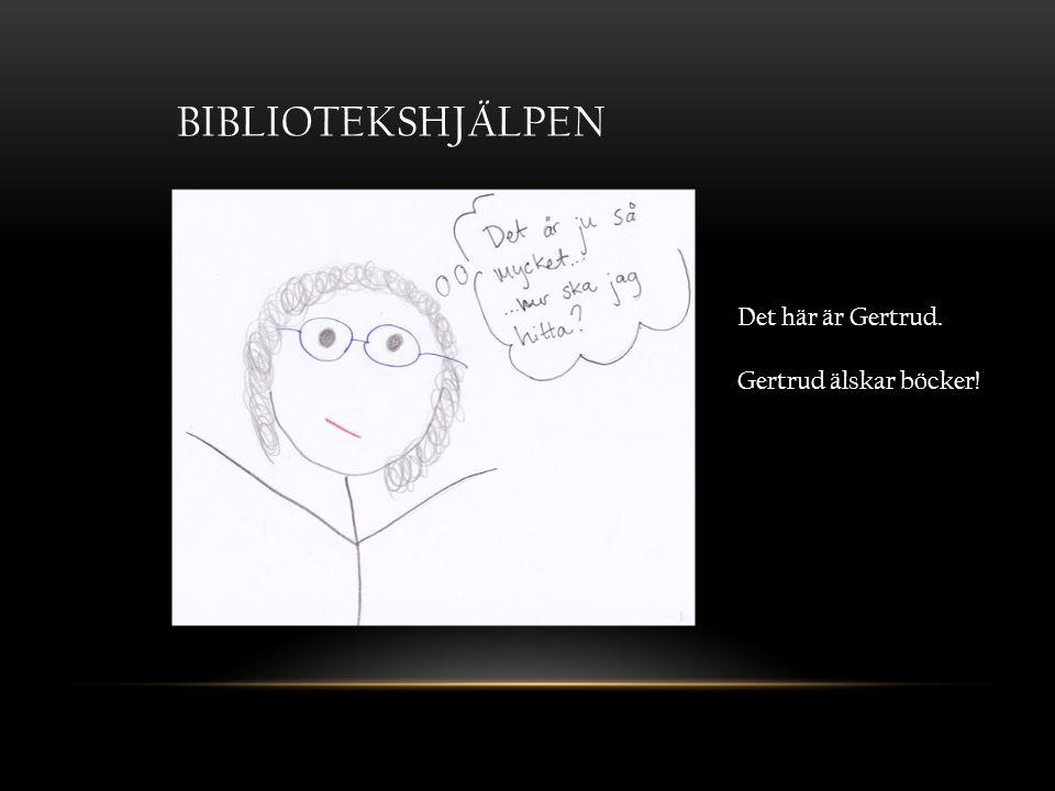 BIBLIOTEKSHJÄLPEN Det här är Gertrud. Gertrud älskar böcker!
