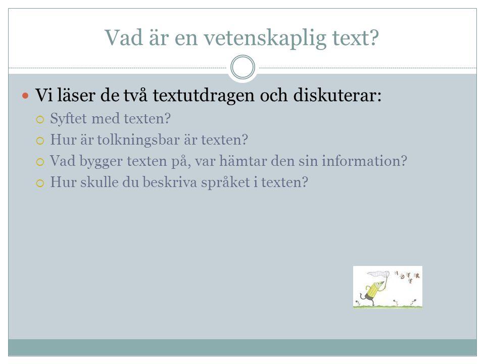 Vad är en vetenskaplig text? Vi läser de två textutdragen och diskuterar:  Syftet med texten?  Hur är tolkningsbar är texten?  Vad bygger texten på