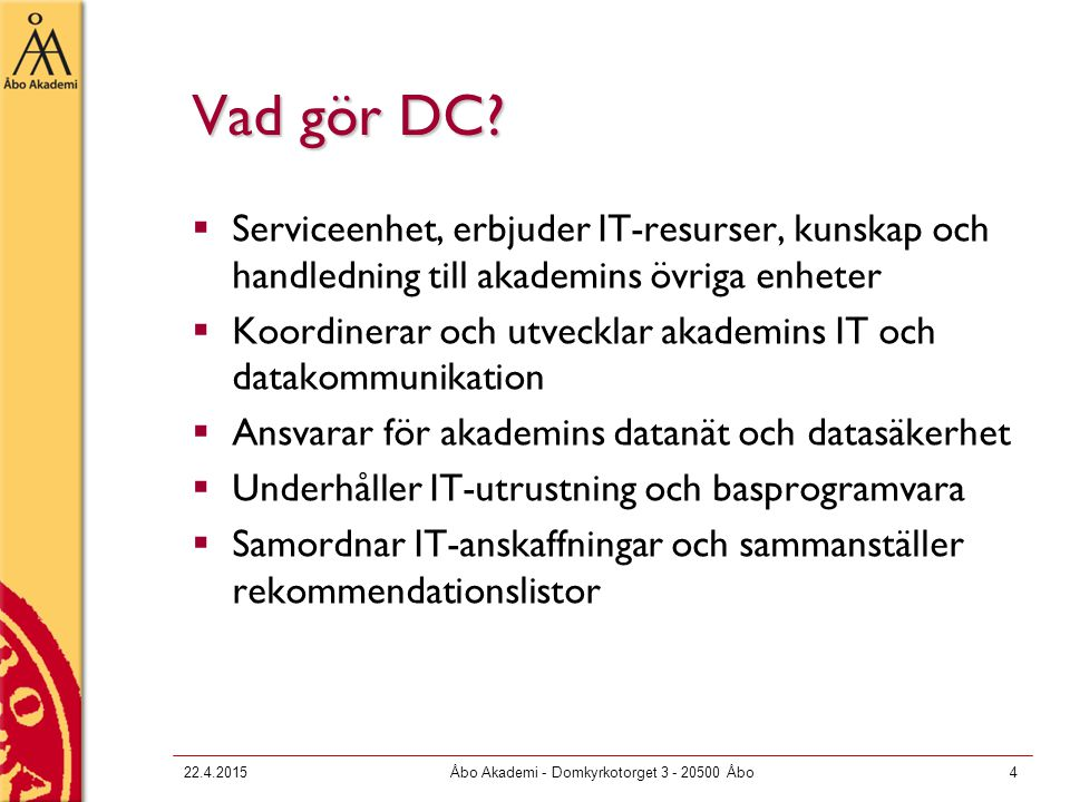 22.4.2015Åbo Akademi - Domkyrkotorget 3 - 20500 Åbo5 IT-resurser för studerande  Du gör ett användaravtal med DC  Du får personligt användarnamn, lösenord samt en e-postadress  Du får tillgång till akademins IT-resurser, bl.a.