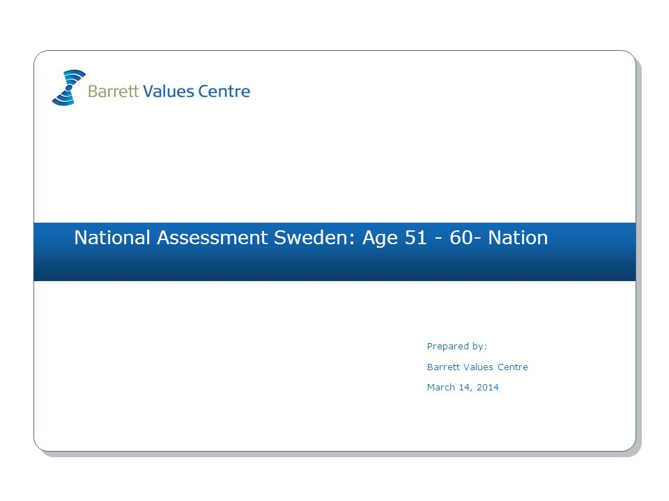 National Assessment Sweden: Age 51 - 60- Nation Prepared by: Barrett Values Centre March 14, 2014