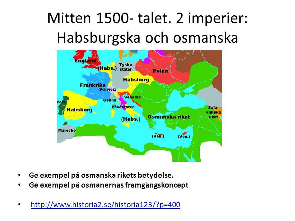 Mitten 1500- talet. 2 imperier: Habsburgska och osmanska Ge exempel på osmanska rikets betydelse. Ge exempel på osmanernas framgångskoncept http://www