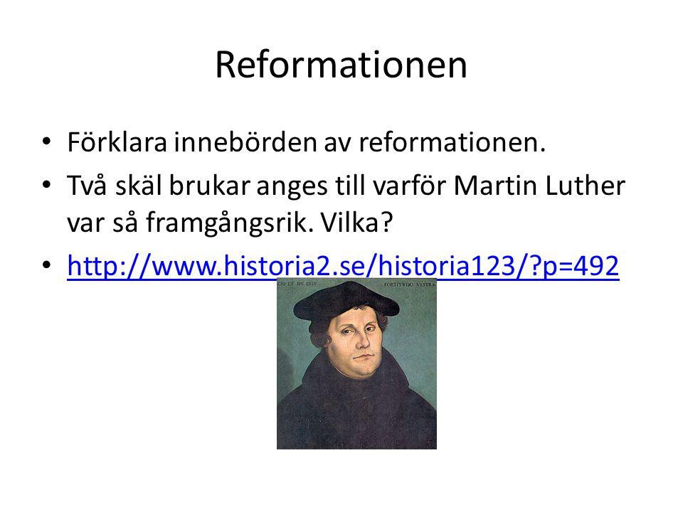 Reformationen Förklara innebörden av reformationen. Två skäl brukar anges till varför Martin Luther var så framgångsrik. Vilka? http://www.historia2.s