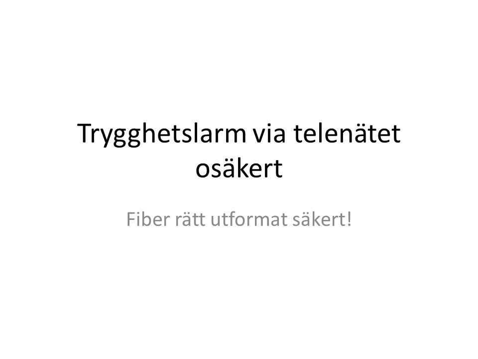 Trygghetslarm via telenätet osäkert Fiber rätt utformat säkert!