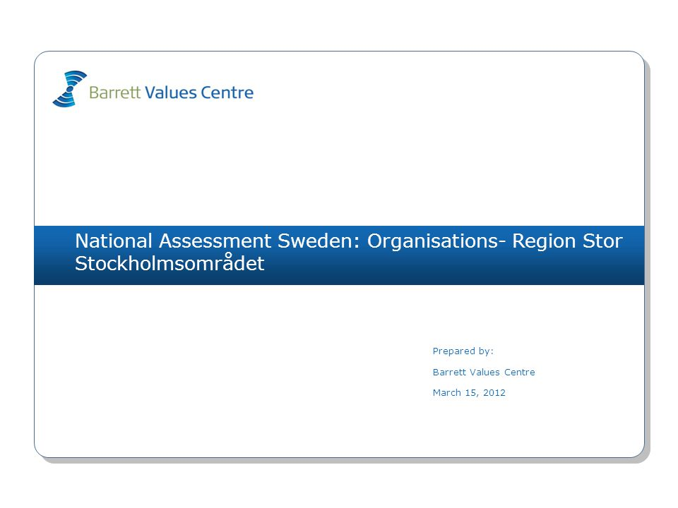 National Assessment Sweden: Organisations- Region Stor Stockholmsområdet Prepared by: Barrett Values Centre March 15, 2012