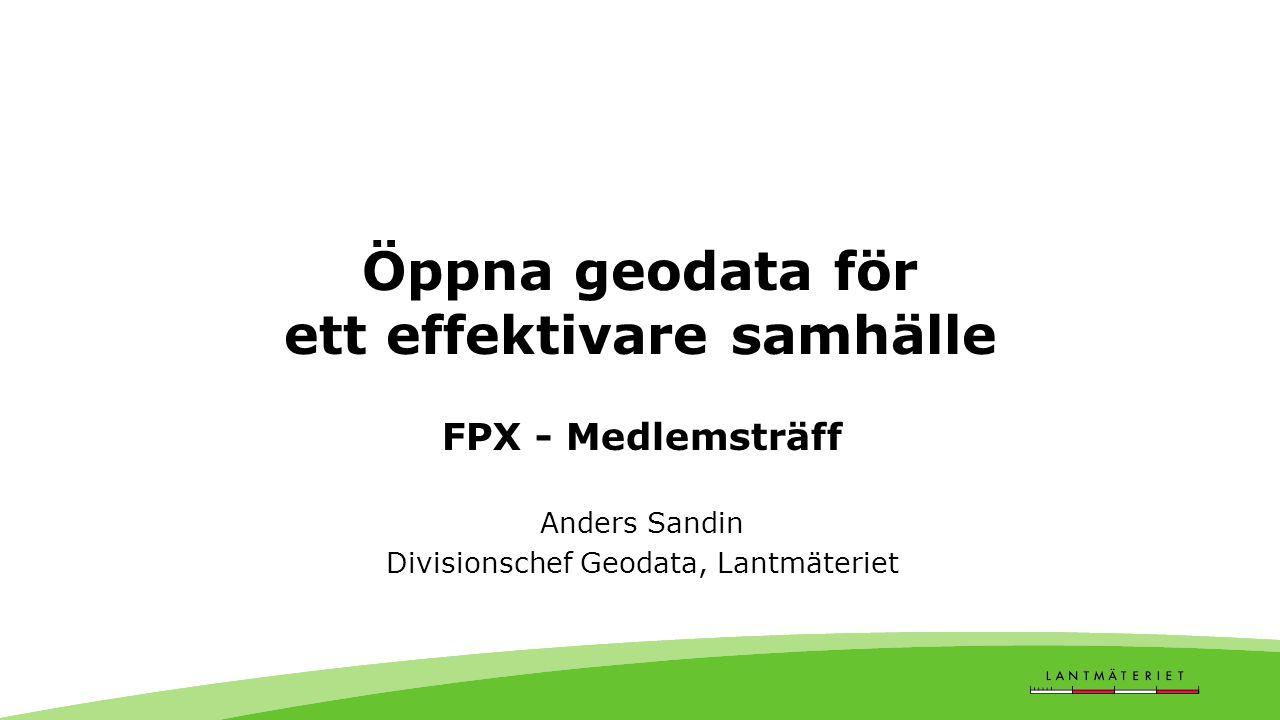 Öppna geodata för ett effektivare samhälle FPX - Medlemsträff Anders Sandin Divisionschef Geodata, Lantmäteriet