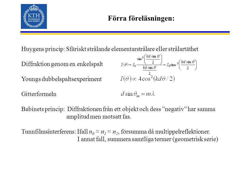Förra föreläsningen: Huygens princip: Sfäriskt strålande elementarstrålare eller strålartäthet Diffraktion genom en enkelspalt Youngs dubbelspaltsexperiment Gitterformeln Babinets princip: Diffraktionen från ett objekt och dess negativ har samma amplitud men motsatt fas.