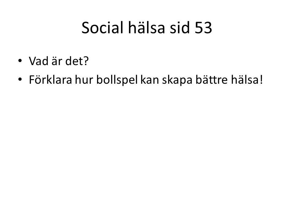 Social hälsa sid 53 Vad är det? Förklara hur bollspel kan skapa bättre hälsa!