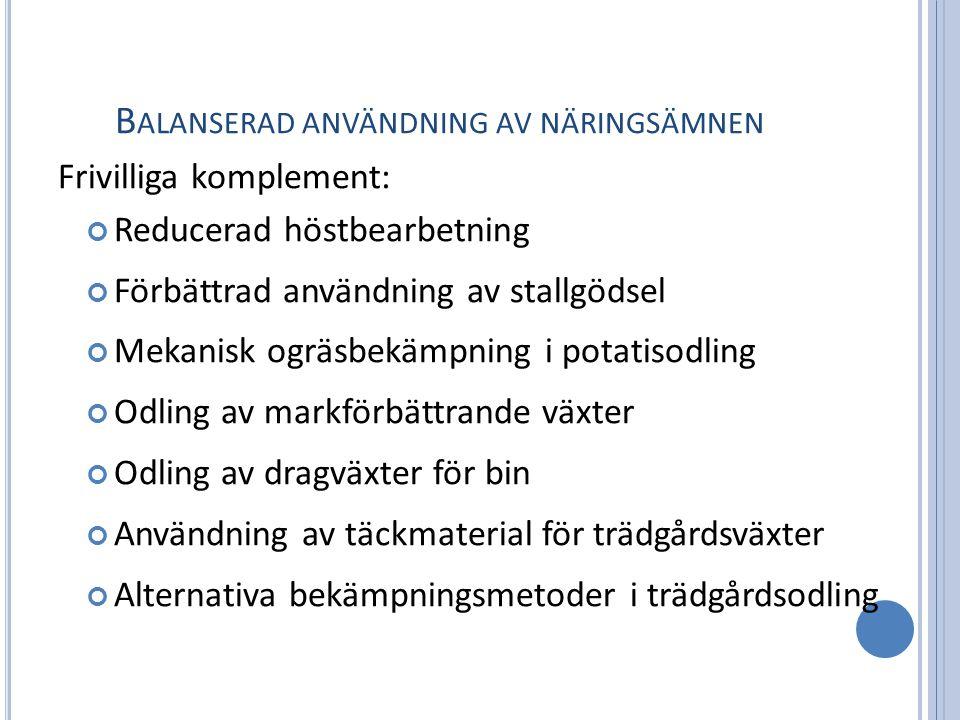 B ALANSERAD ANVÄNDNING AV NÄRINGSÄMNEN Frivilliga komplement: Reducerad höstbearbetning Förbättrad användning av stallgödsel Mekanisk ogräsbekämpning i potatisodling Odling av markförbättrande växter Odling av dragväxter för bin Användning av täckmaterial för trädgårdsväxter Alternativa bekämpningsmetoder i trädgårdsodling