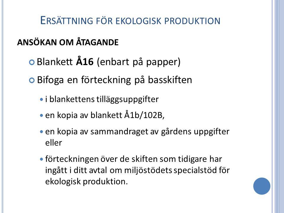 E RSÄTTNING FÖR EKOLOGISK PRODUKTION ANSÖKAN OM ÅTAGANDE Blankett Å16 (enbart på papper) Bifoga en förteckning på basskiften i blankettens tilläggsuppgifter en kopia av blankett Å1b/102B, en kopia av sammandraget av gårdens uppgifter eller förteckningen över de skiften som tidigare har ingått i ditt avtal om miljöstödets specialstöd för ekologisk produktion.