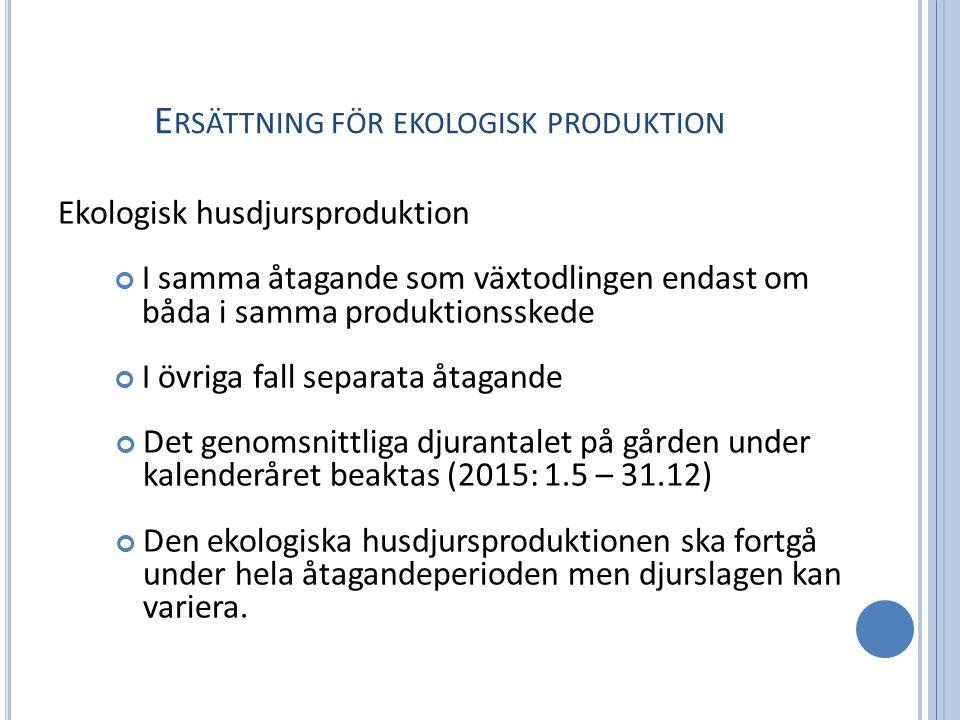 E RSÄTTNING FÖR EKOLOGISK PRODUKTION Ekologisk husdjursproduktion I samma åtagande som växtodlingen endast om båda i samma produktionsskede I övriga fall separata åtagande Det genomsnittliga djurantalet på gården under kalenderåret beaktas (2015: 1.5 – 31.12) Den ekologiska husdjursproduktionen ska fortgå under hela åtagandeperioden men djurslagen kan variera.