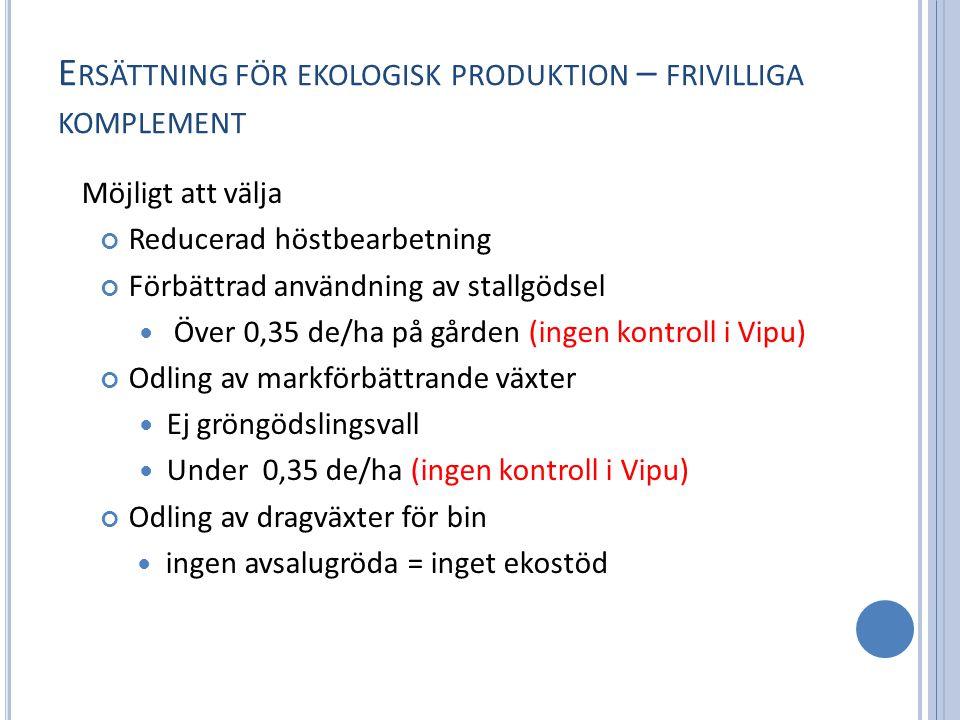 E RSÄTTNING FÖR EKOLOGISK PRODUKTION – FRIVILLIGA KOMPLEMENT Möjligt att välja Reducerad höstbearbetning Förbättrad användning av stallgödsel Över 0,35 de/ha på gården (ingen kontroll i Vipu) Odling av markförbättrande växter Ej gröngödslingsvall Under 0,35 de/ha (ingen kontroll i Vipu) Odling av dragväxter för bin ingen avsalugröda = inget ekostöd