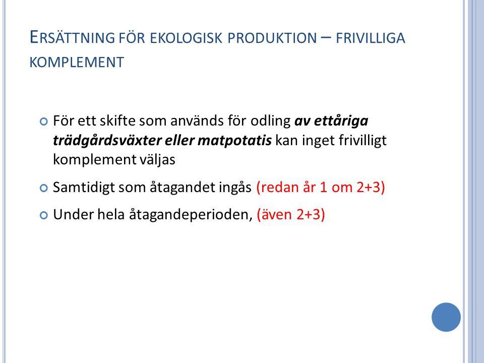 E RSÄTTNING FÖR EKOLOGISK PRODUKTION – FRIVILLIGA KOMPLEMENT För ett skifte som används för odling av ettåriga trädgårdsväxter eller matpotatis kan inget frivilligt komplement väljas Samtidigt som åtagandet ingås (redan år 1 om 2+3) Under hela åtagandeperioden, (även 2+3)