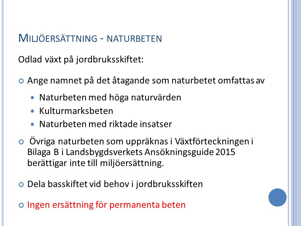 M ILJÖERSÄTTNING - NATURBETEN Odlad växt på jordbruksskiftet: Ange namnet på det åtagande som naturbetet omfattas av Naturbeten med höga naturvärden Kulturmarksbeten Naturbeten med riktade insatser Övriga naturbeten som uppräknas i Växtförteckningen i Bilaga B i Landsbygdsverkets Ansökningsguide 2015 berättigar inte till miljöersättning.