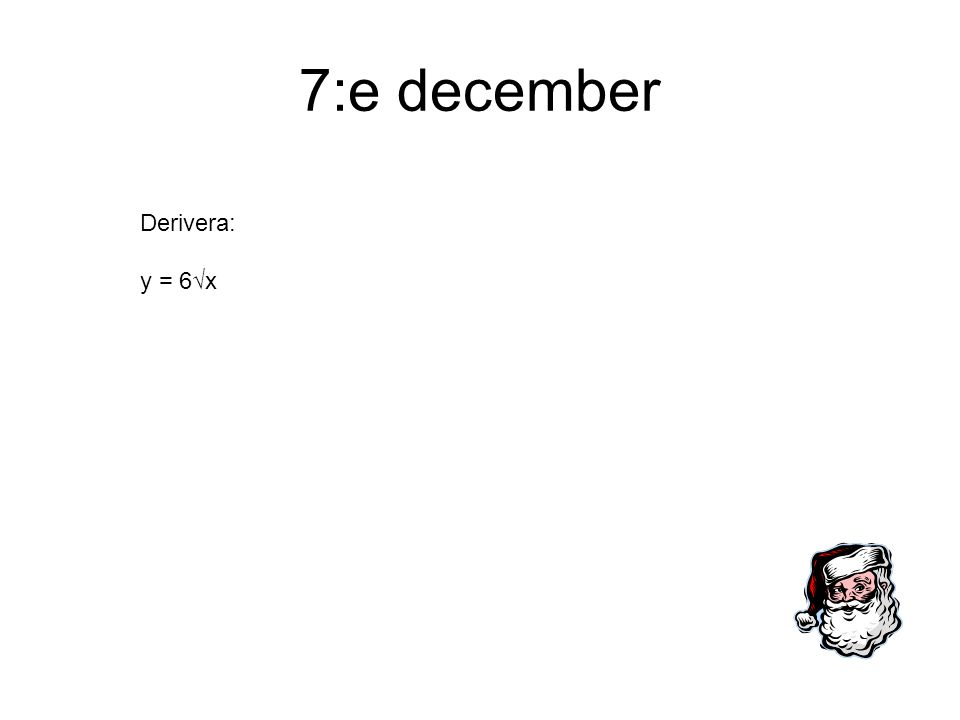 7:e december Derivera: y = 6√x
