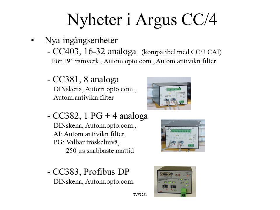 TUV3031 Nyheter i Argus CC/4 Nya ingångsenheter - CC403, 16-32 analoga (kompatibel med CC/3 CAI) För 19 ramverk, Autom.opto.com., Autom.antivikn.filter - CC381, 8 analoga DINskena, Autom.opto.com., Autom.antivikn.filter - CC382, 1 PG + 4 analoga DINskena, Autom.opto.com., AI: Autom.antivikn.filter, PG: Valbar tröskelnivå, 250 µs snabbaste mättid - CC383, Profibus DP DINskena, Autom.opto.com.