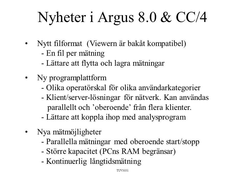 TUV3031 Nyheter i Argus 8.0 & CC/4 Nytt filformat (Viewern är bakåt kompatibel) - En fil per mätning - Lättare att flytta och lagra mätningar Ny programplattform - Olika operatörskal för olika användarkategorier - Klient/server-lösningar för nätverk.