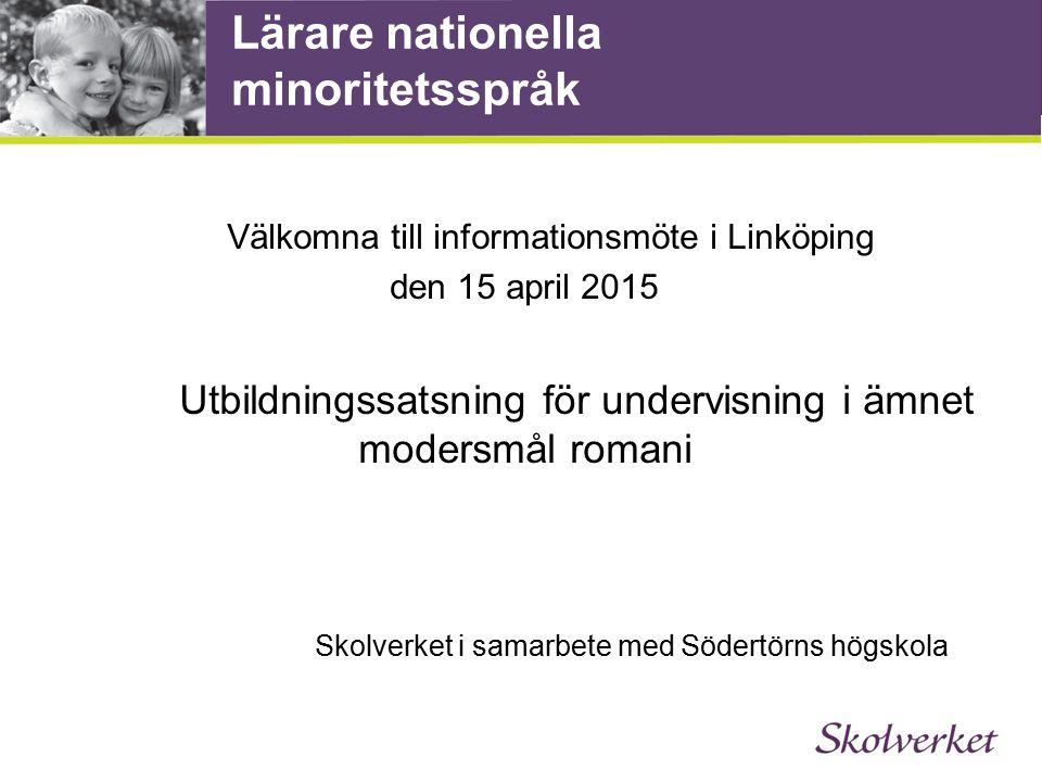 Lärare nationella minoritetsspråk Välkomna till informationsmöte i Linköping den 15 april 2015 Utbildningssatsning för undervisning i ämnet modersmål romani Skolverket i samarbete med Södertörns högskola
