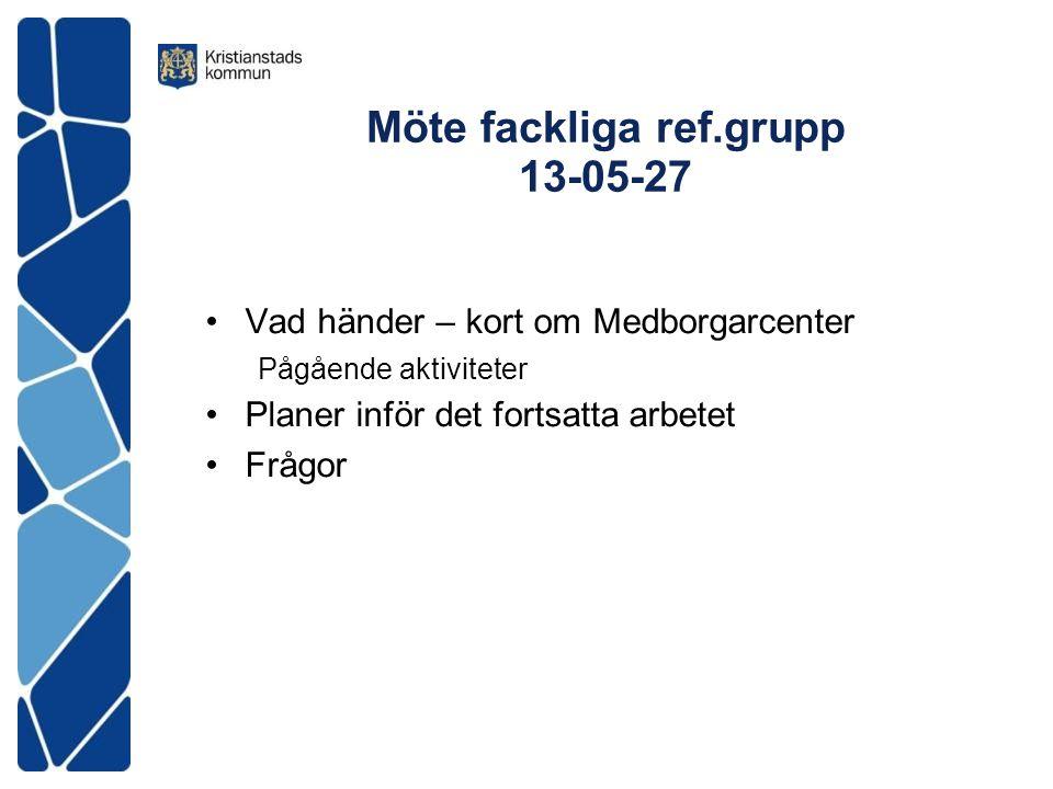 Möte fackliga ref.grupp 13-05-27 Vad händer – kort om Medborgarcenter Pågående aktiviteter Planer inför det fortsatta arbetet Frågor