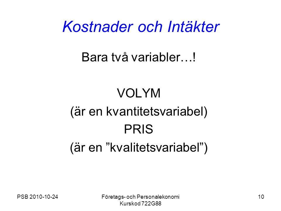 PSB 2010-10-24Företags- och Personalekonomi Kurskod 722G88 10 Kostnader och Intäkter Bara två variabler…! VOLYM (är en kvantitetsvariabel) PRIS (är en