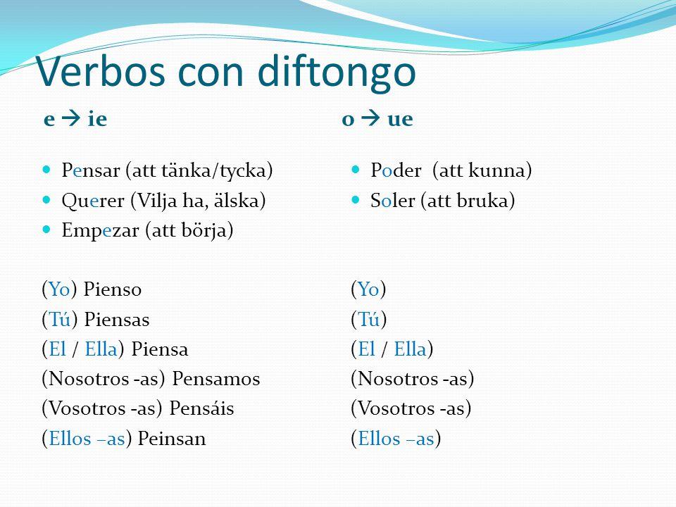 Verbos con diftongo e  ie o  ue Pensar (att tänka/tycka) Querer (Vilja ha, älska) Empezar (att börja) (Yo) Pienso (Tú) Piensas (El / Ella) Piensa (Nosotros -as) Pensamos (Vosotros -as) Pensáis (Ellos –as) Peinsan Poder (att kunna) Soler (att bruka) (Yo) (Tú) (El / Ella) (Nosotros -as) (Vosotros -as) (Ellos –as)