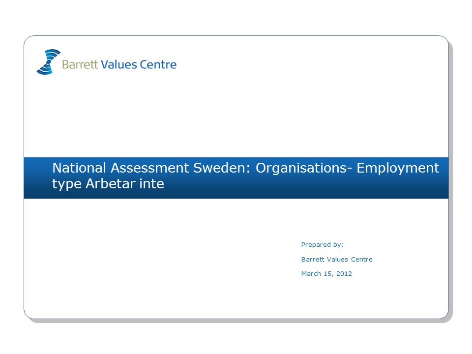 National Assessment Sweden: Organisations- Employment type Arbetar inte Prepared by: Barrett Values Centre March 15, 2012
