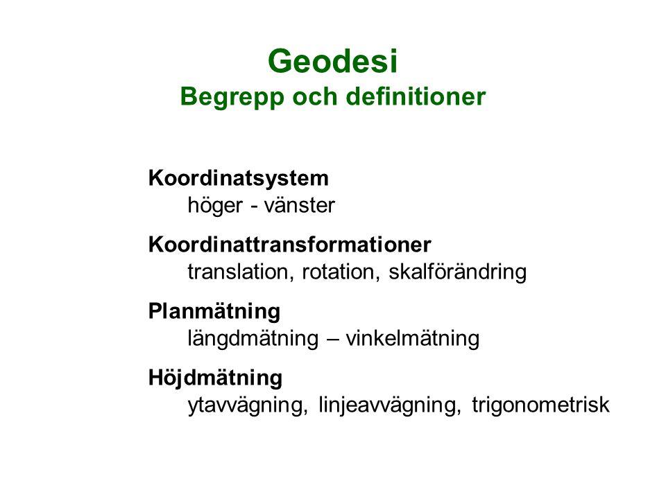 Geodesi Begrepp och definitioner Koordinatsystem höger - vänster Koordinattransformationer translation, rotation, skalförändring Planmätning längdmätning – vinkelmätning Höjdmätning ytavvägning, linjeavvägning, trigonometrisk
