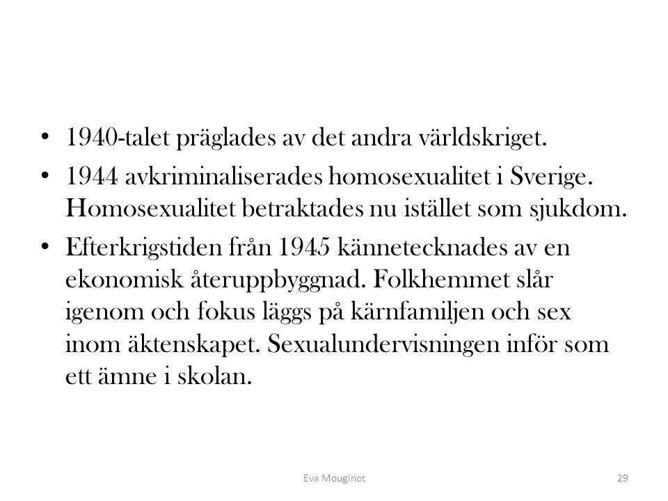 1940-talet präglades av det andra världskriget. 1944 avkriminaliserades homosexualitet i Sverige. Homosexualitet betraktades nu istället som sjukdom.