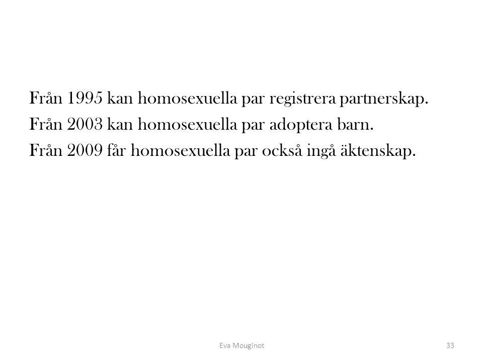 Från 1995 kan homosexuella par registrera partnerskap. Från 2003 kan homosexuella par adoptera barn. Från 2009 får homosexuella par också ingå äktensk