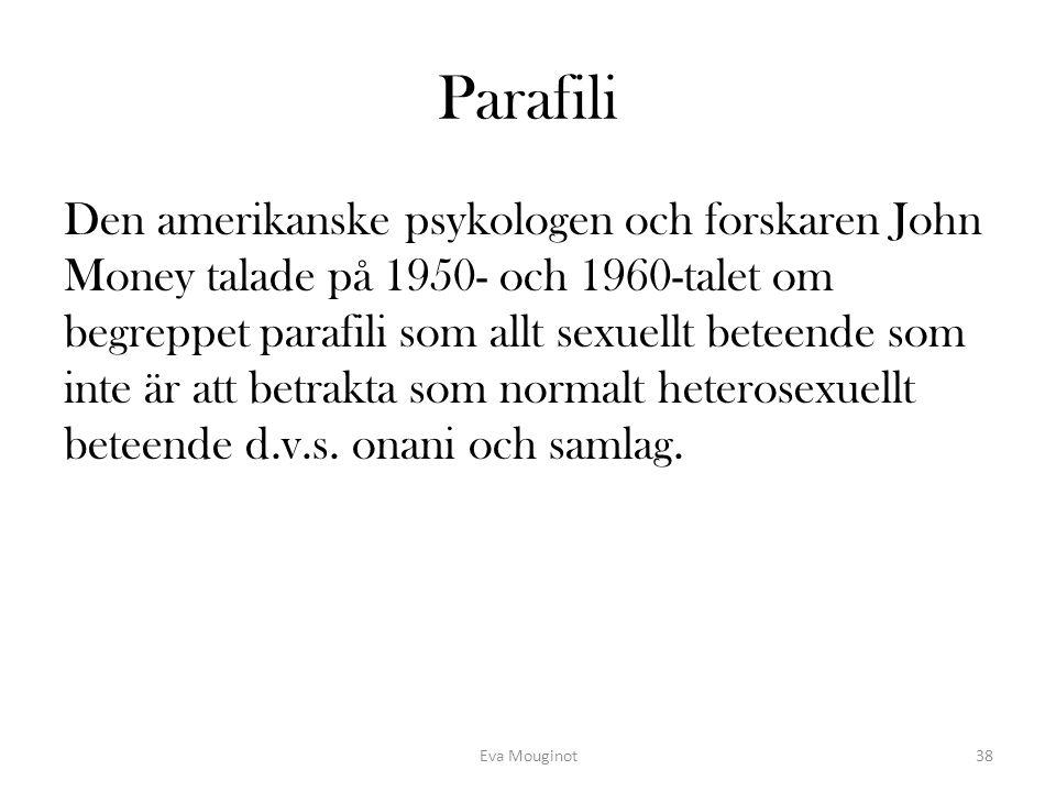Parafili Den amerikanske psykologen och forskaren John Money talade på 1950- och 1960-talet om begreppet parafili som allt sexuellt beteende som inte