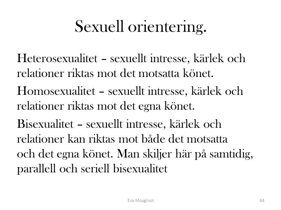 Sexuell orientering. Heterosexualitet – sexuellt intresse, kärlek och relationer riktas mot det motsatta könet. Homosexualitet – sexuellt intresse, kä