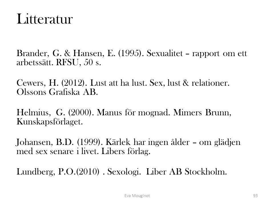 Litteratur Brander, G. & Hansen, E. (1995). Sexualitet – rapport om ett arbetssätt. RFSU, 50 s. Cewers, H. (2012). Lust att ha lust. Sex, lust & relat