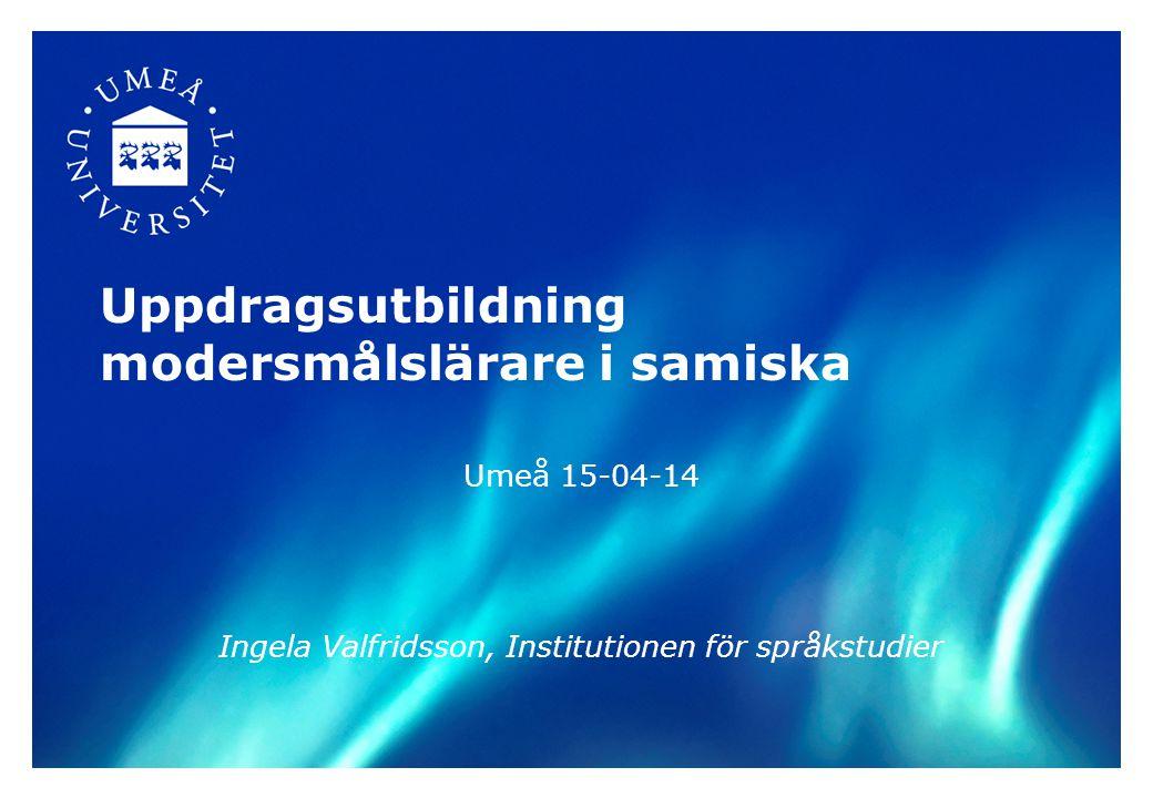 Översikt Samiska vid Umeå universitet –inriktningar –kursutbud, struktur Modersmålslärare (Skolverket) –möjligheter ht 2015–ht 2017 Ämneslärarutbildning –från ht 2015 2015-04-142