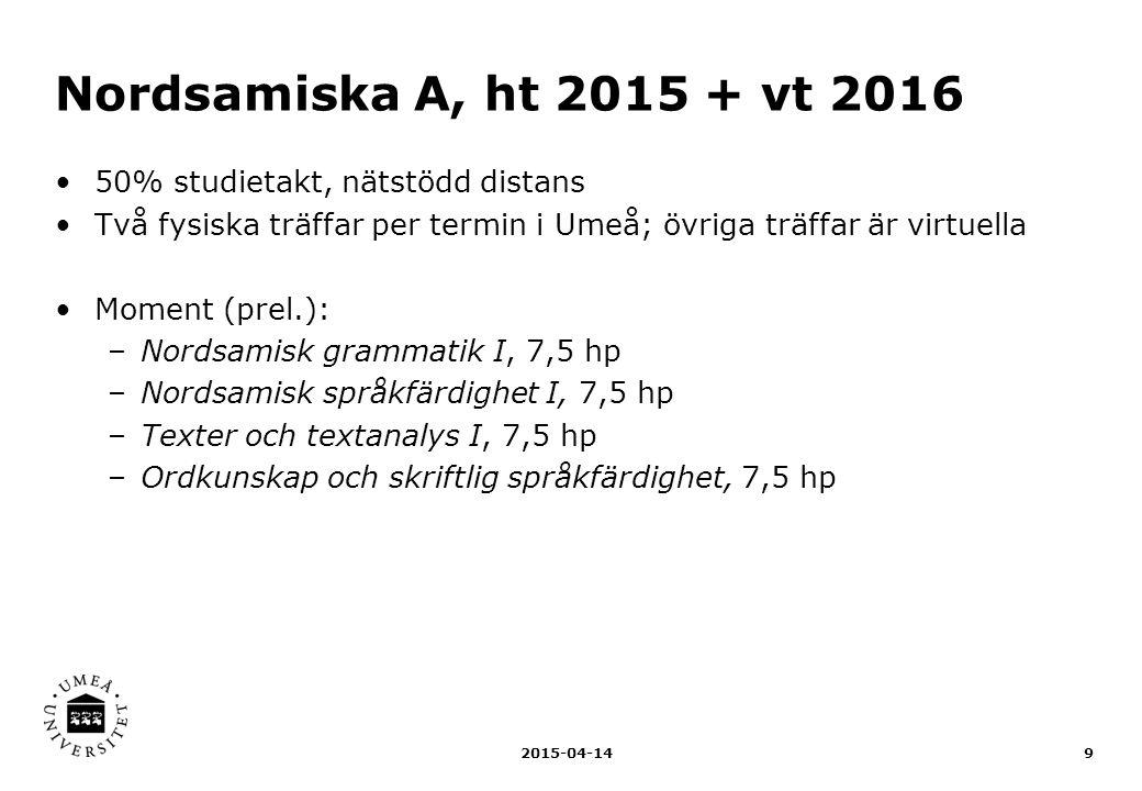Lulesamiska A, ht 2015 + vt 2016 50% studietakt, nätstödd distans Fyra fysiska träffar per termin i Luleå Moment (prel.): –Lulesamisk grammatik, 7,5 hp –Muntlig språkfärdighet, 7,5 hp –Lulesamiska texter, 7,5 hp –Skriftlig språkfärdighet, 7,5 hp 2015-04-1410