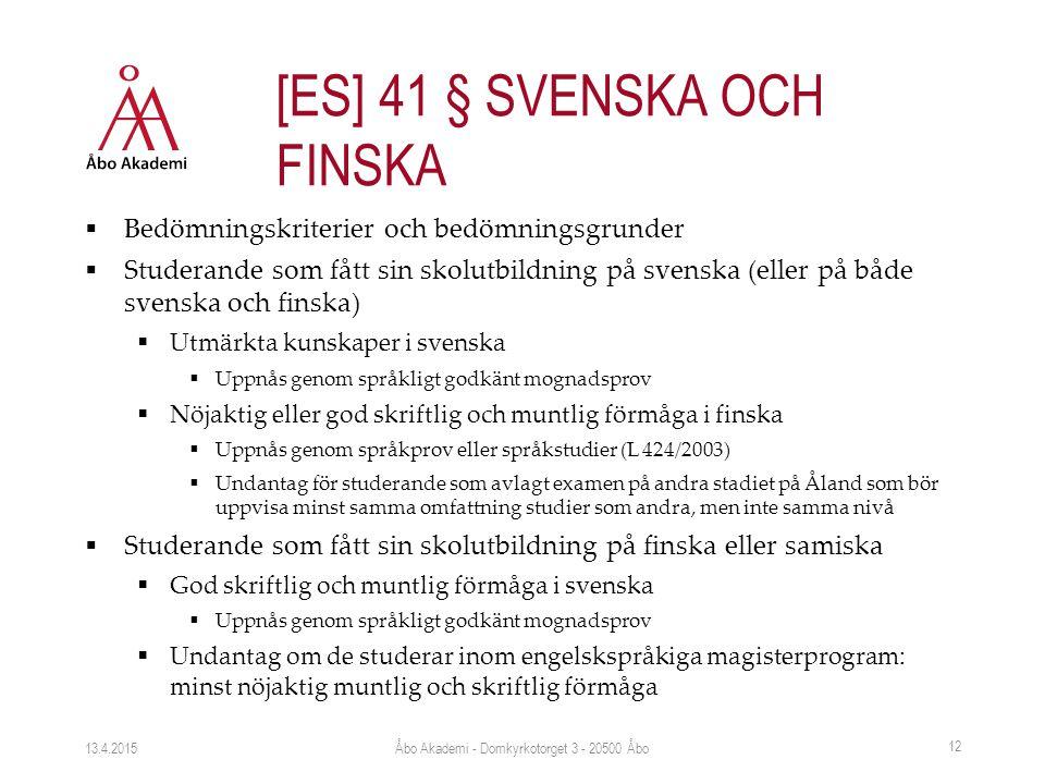  Bedömningskriterier och bedömningsgrunder  Studerande som fått sin skolutbildning på svenska (eller på både svenska och finska)  Utmärkta kunskaper i svenska  Uppnås genom språkligt godkänt mognadsprov  Nöjaktig eller god skriftlig och muntlig förmåga i finska  Uppnås genom språkprov eller språkstudier (L 424/2003)  Undantag för studerande som avlagt examen på andra stadiet på Åland som bör uppvisa minst samma omfattning studier som andra, men inte samma nivå  Studerande som fått sin skolutbildning på finska eller samiska  God skriftlig och muntlig förmåga i svenska  Uppnås genom språkligt godkänt mognadsprov  Undantag om de studerar inom engelskspråkiga magisterprogram: minst nöjaktig muntlig och skriftlig förmåga 13.4.2015 12 [ES] 41 § SVENSKA OCH FINSKA Åbo Akademi - Domkyrkotorget 3 - 20500 Åbo