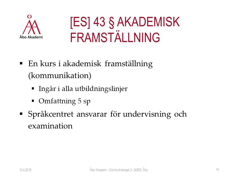  En kurs i akademisk framställning (kommunikation)  Ingår i alla utbildningslinjer  Omfattning 5 sp  Språkcentret ansvarar för undervisning och examination 13.4.2015 14 [ES] 43 § AKADEMISK FRAMSTÄLLNING Åbo Akademi - Domkyrkotorget 3 - 20500 Åbo