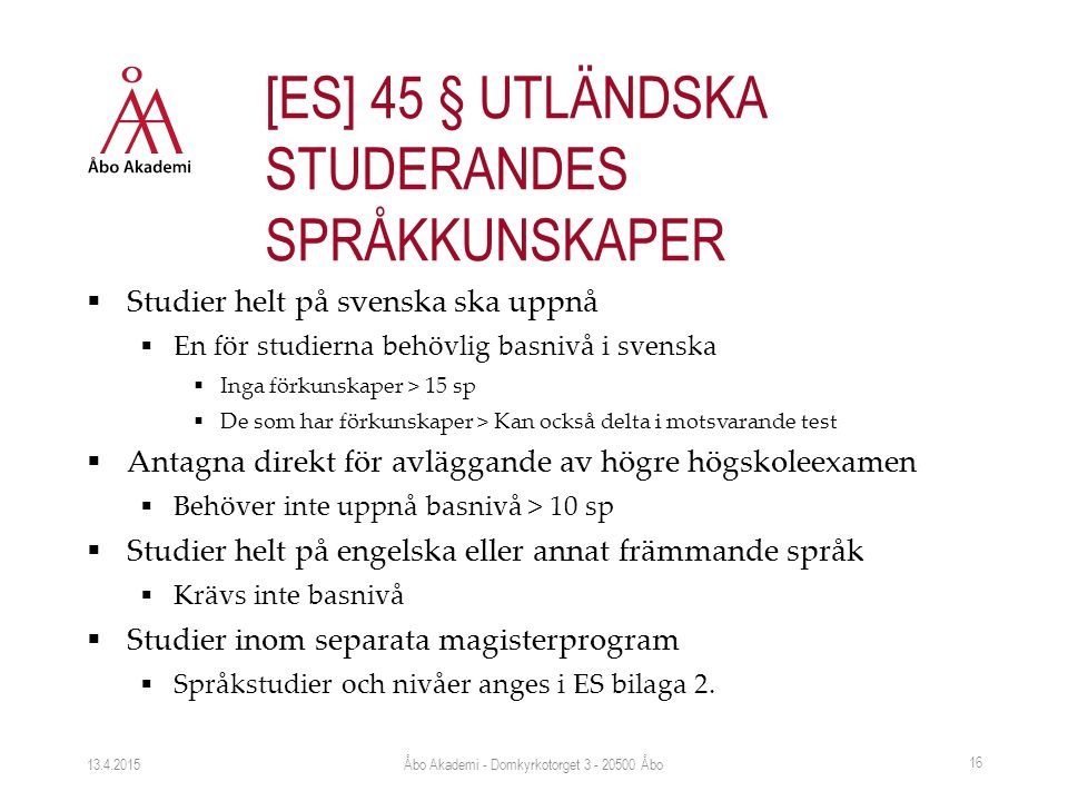  Studier helt på svenska ska uppnå  En för studierna behövlig basnivå i svenska  Inga förkunskaper > 15 sp  De som har förkunskaper > Kan också delta i motsvarande test  Antagna direkt för avläggande av högre högskoleexamen  Behöver inte uppnå basnivå > 10 sp  Studier helt på engelska eller annat främmande språk  Krävs inte basnivå  Studier inom separata magisterprogram  Språkstudier och nivåer anges i ES bilaga 2.