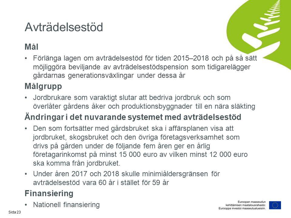Avträdelsestöd Mål Förlänga lagen om avträdelsestöd för tiden 2015–2018 och på så sätt möjliggöra beviljande av avträdelsestödspension som tidigarelägger gårdarnas generationsväxlingar under dessa år Målgrupp Jordbrukare som varaktigt slutar att bedriva jordbruk och som överlåter gårdens åker och produktionsbyggnader till en nära släkting Ändringar i det nuvarande systemet med avträdelsestöd Den som fortsätter med gårdsbruket ska i affärsplanen visa att jordbruket, skogsbruket och den övriga företagsverksamhet som drivs på gården under de följande fem åren ger en årlig företagarinkomst på minst 15 000 euro av vilken minst 12 000 euro ska komma från jordbruket.